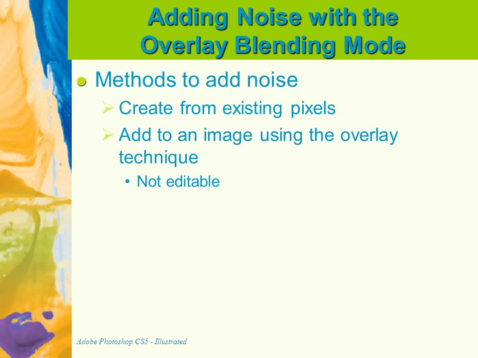 Adding Noise with the Overlay Blending Mode Methods to add noise   Create from existing pixels   Add to an image using the overlay technique Not editable Adobe Photoshop CS5 - Illustrated