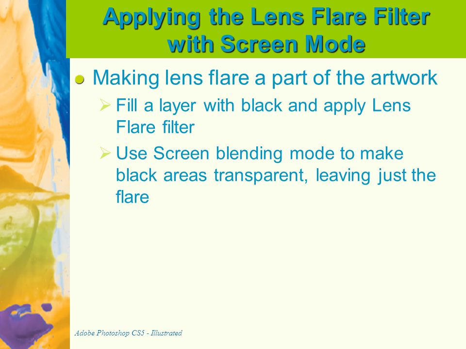 Applying the Lens Flare Filter with Screen Mode Making lens flare a part of the artwork   Fill a layer with black and apply Lens Flare filter   Us