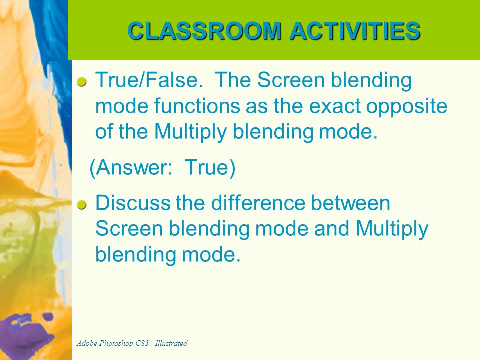 CLASSROOM ACTIVITIES True/False. The Screen blending mode functions as the exact opposite of the Multiply blending mode. (Answer: True) Discuss the di