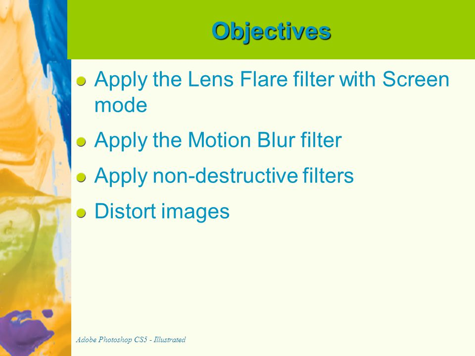 Objectives Apply the Lens Flare filter with Screen mode Apply the Motion Blur filter Apply non-destructive filters Distort images Adobe Photoshop CS5