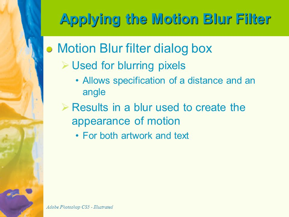 Applying the Motion Blur Filter Motion Blur filter dialog box   Used for blurring pixels Allows specification of a distance and an angle   Results in a blur used to create the appearance of motion For both artwork and text Adobe Photoshop CS5 - Illustrated