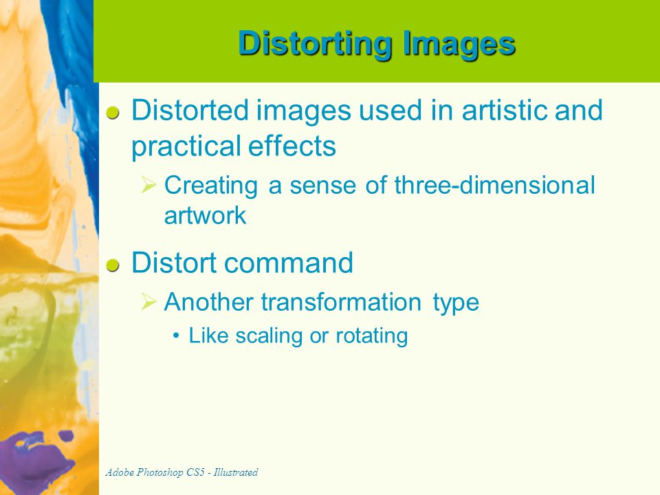 Distorting Images Distorted images used in artistic and practical effects   Creating a sense of three-dimensional artwork Distort command   Anothe