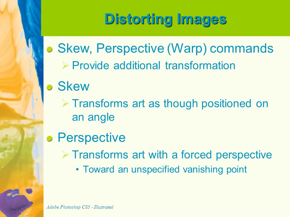 Distorting Images Skew, Perspective (Warp) commands   Provide additional transformation Skew   Transforms art as though positioned on an angle Perspective   Transforms art with a forced perspective Toward an unspecified vanishing point Adobe Photoshop CS5 - Illustrated