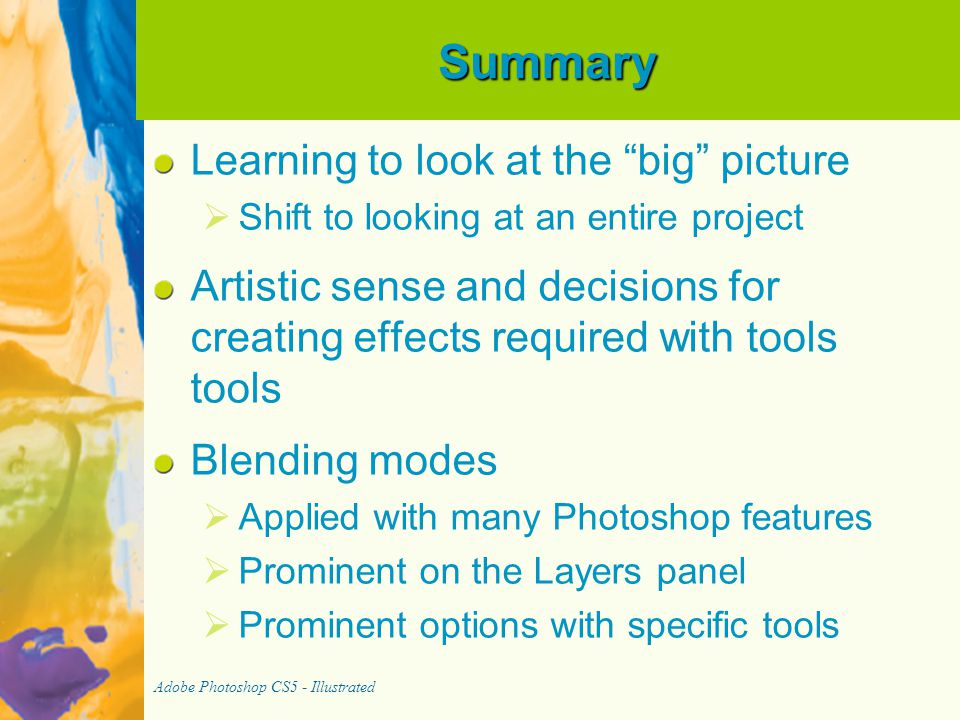 Summary Learning to look at the big picture   Shift to looking at an entire project Artistic sense and decisions for creating effects required with tools tools Blending modes   Applied with many Photoshop features   Prominent on the Layers panel   Prominent options with specific tools Adobe Photoshop CS5 - Illustrated