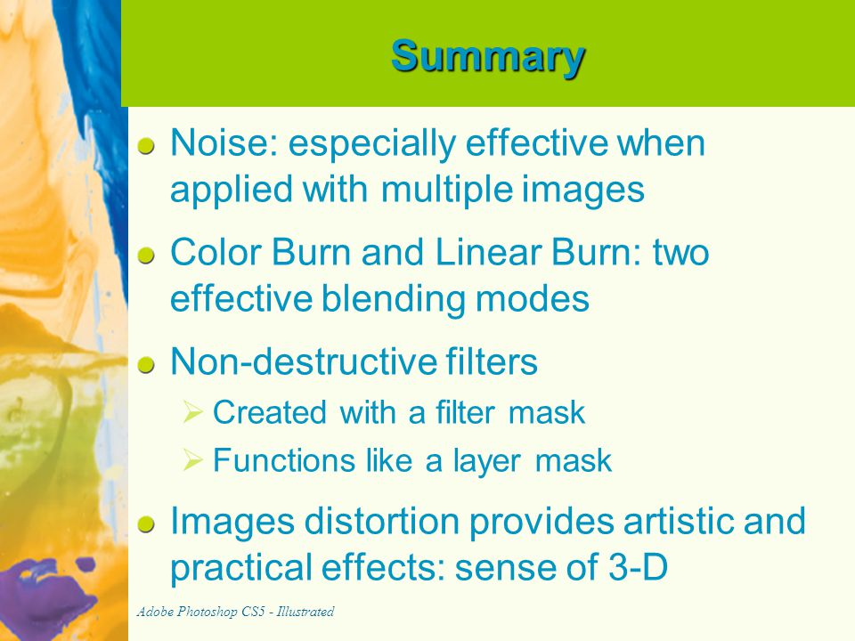 Summary Noise: especially effective when applied with multiple images Color Burn and Linear Burn: two effective blending modes Non-destructive filters   Created with a filter mask   Functions like a layer mask Images distortion provides artistic and practical effects: sense of 3-D Adobe Photoshop CS5 - Illustrated