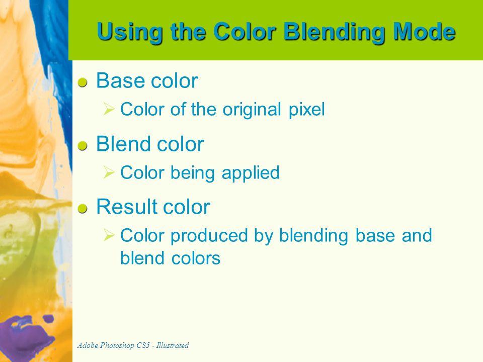 Using the Color Blending Mode Base color   Color of the original pixel Blend color   Color being applied Result color   Color produced by blending base and blend colors Adobe Photoshop CS5 - Illustrated