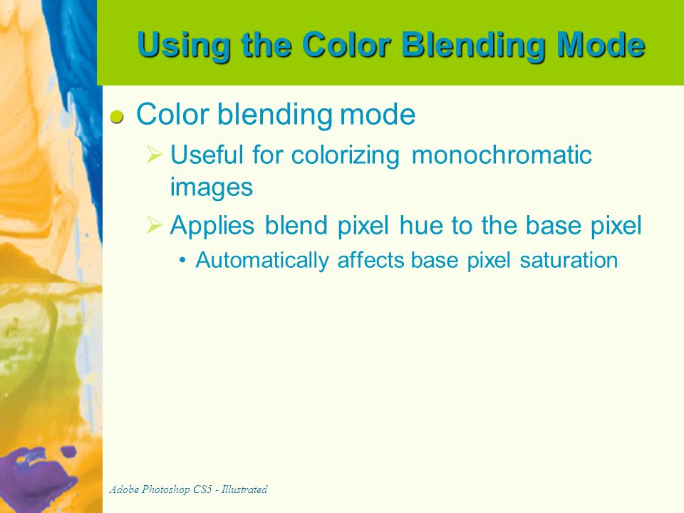 Using the Color Blending Mode Color blending mode   Useful for colorizing monochromatic images   Applies blend pixel hue to the base pixel Automatically affects base pixel saturation Adobe Photoshop CS5 - Illustrated