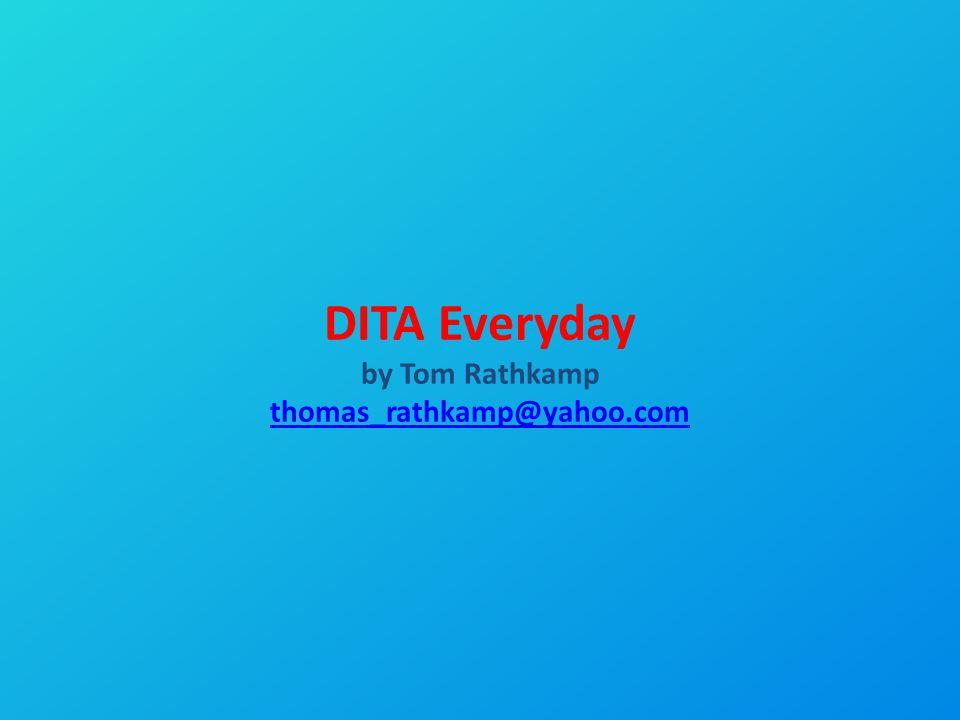 DITA Everyday by Tom Rathkamp thomas_rathkamp@yahoo.com thomas_rathkamp@yahoo.com