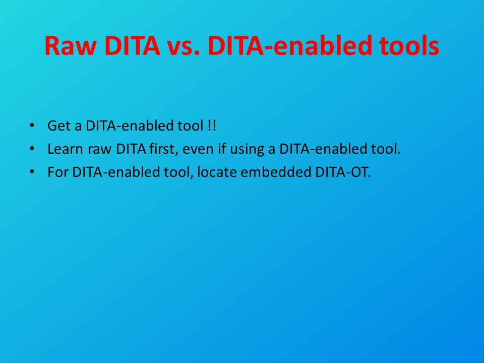 Raw DITA vs. DITA-enabled tools Get a DITA-enabled tool !! Learn raw DITA first, even if using a DITA-enabled tool. For DITA-enabled tool, locate embe