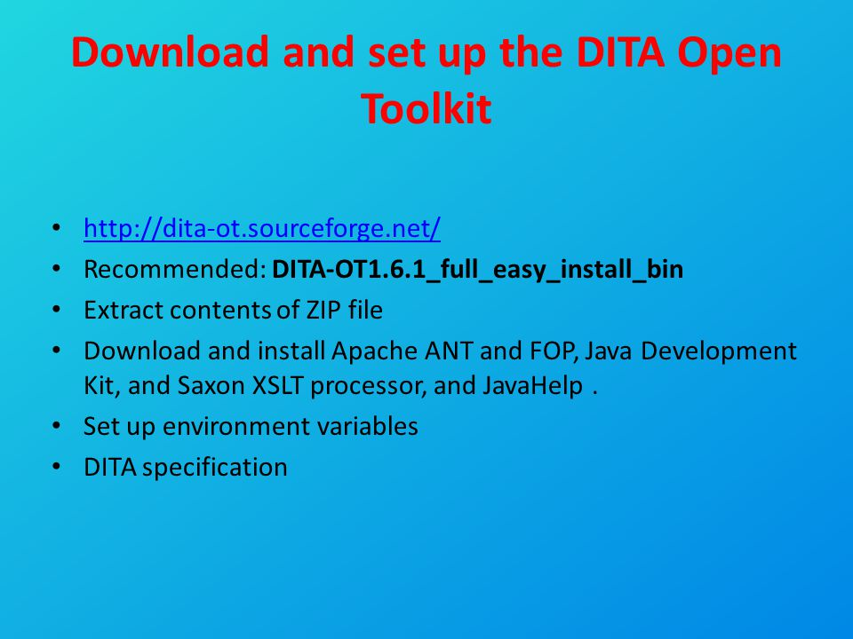 Download and set up the DITA Open Toolkit http://dita-ot.sourceforge.net/ Recommended: DITA-OT1.6.1_full_easy_install_bin Extract contents of ZIP file
