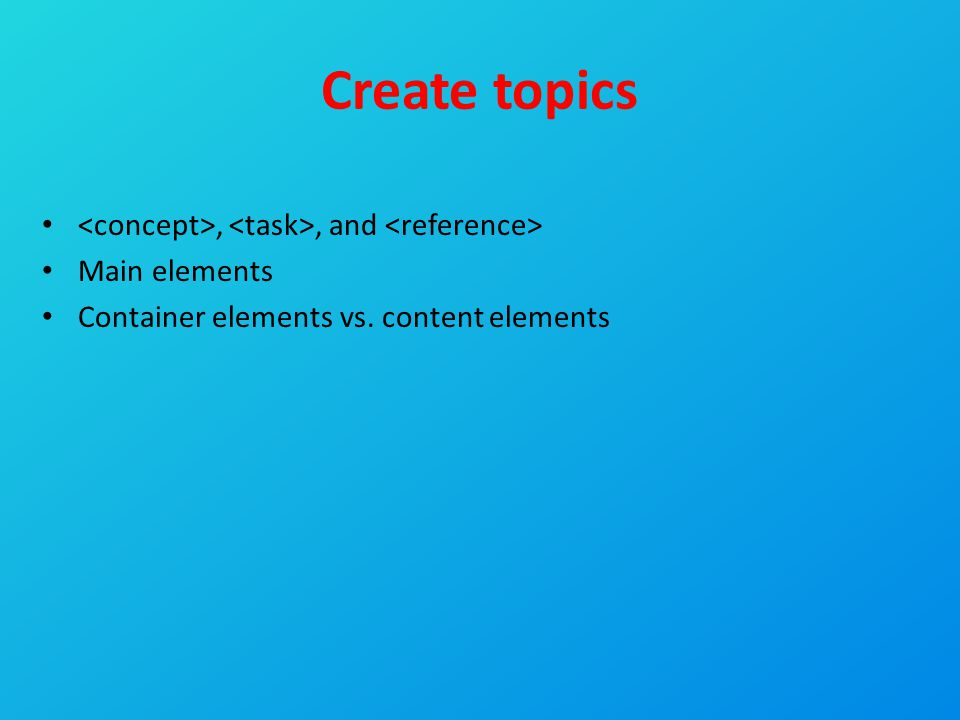 Create topics,, and Main elements Container elements vs. content elements