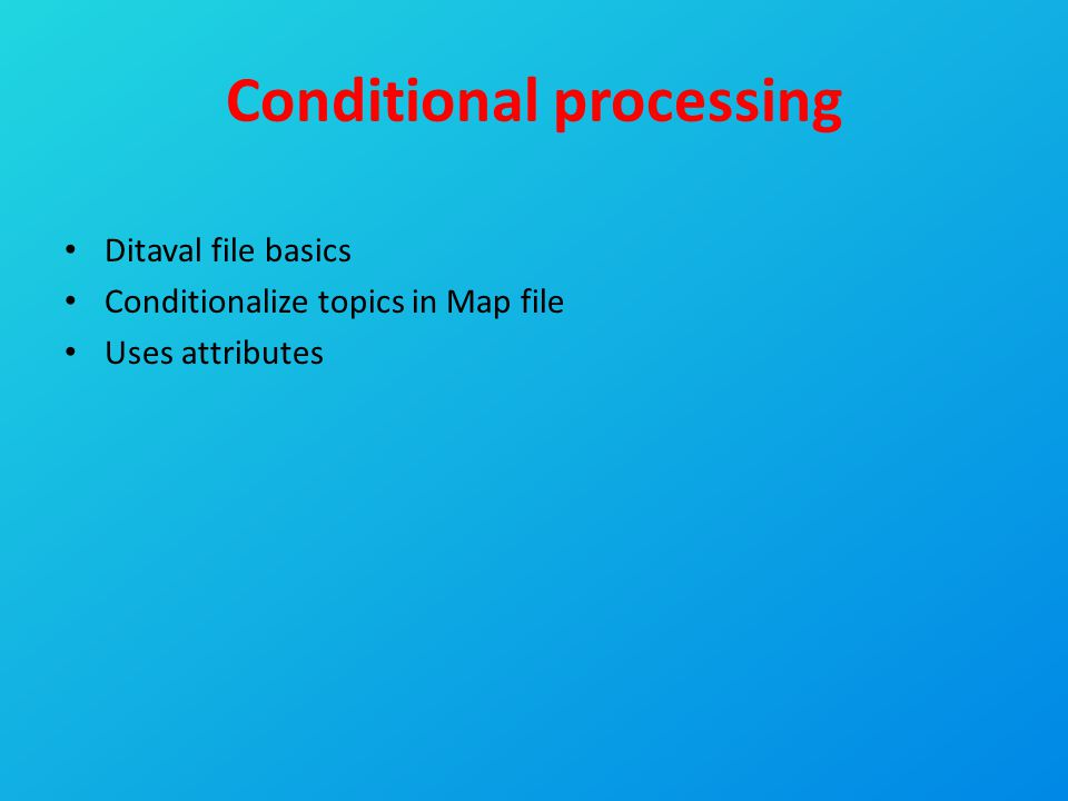 Conditional processing Ditaval file basics Conditionalize topics in Map file Uses attributes
