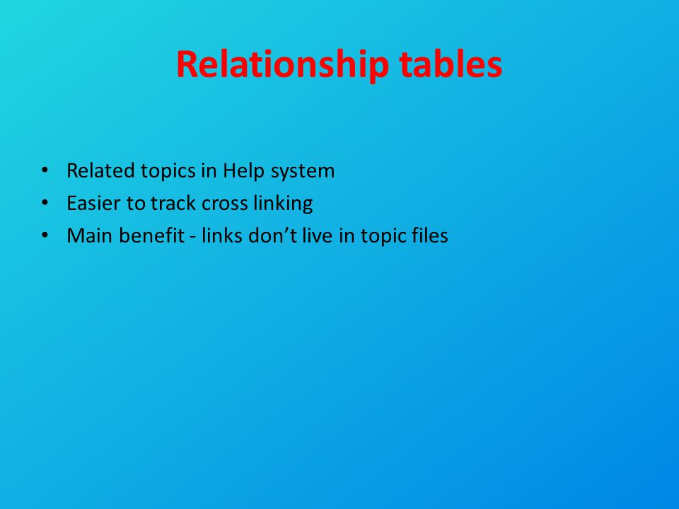 Relationship tables Related topics in Help system Easier to track cross linking Main benefit - links don't live in topic files