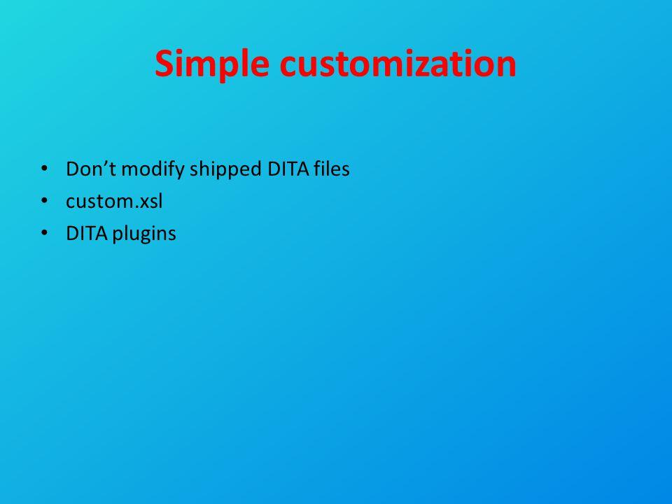 Simple customization Don't modify shipped DITA files custom.xsl DITA plugins