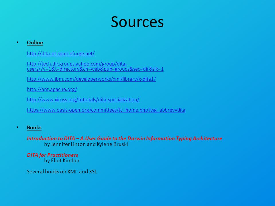 Sources Online http://dita-ot.sourceforge.net/ http://tech.dir.groups.yahoo.com/group/dita- users/?v=1&t=directory&ch=web&pub=groups&sec=dir&slk=1 http://www.ibm.com/developerworks/xml/library/x-dita1/ http://ant.apache.org/ http://www.xiruss.org/tutorials/dita-specialization/ https://www.oasis-open.org/committees/tc_home.php?wg_abbrev=dita http://dita-ot.sourceforge.net/ http://tech.dir.groups.yahoo.com/group/dita- users/?v=1&t=directory&ch=web&pub=groups&sec=dir&slk=1 http://www.ibm.com/developerworks/xml/library/x-dita1/ http://ant.apache.org/ http://www.xiruss.org/tutorials/dita-specialization/ https://www.oasis-open.org/committees/tc_home.php?wg_abbrev=dita Books Introduction to DITA – A User Guide to the Darwin Information Typing Architecture by Jennifer Linton and Kylene Bruski DITA for Practitioners by Eliot Kimber Several books on XML and XSL