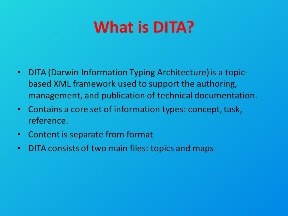 What is DITA? DITA (Darwin Information Typing Architecture) is a topic- based XML framework used to support the authoring, management, and publication
