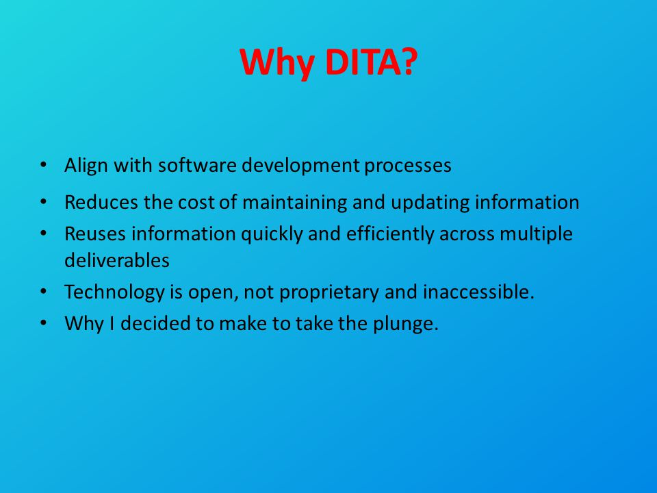 Why DITA? Align with software development processes Reduces the cost of maintaining and updating information Reuses information quickly and efficientl