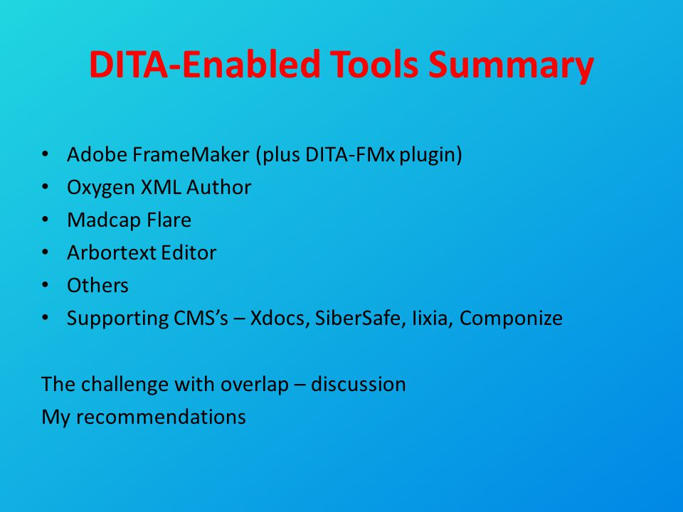 DITA-Enabled Tools Summary Adobe FrameMaker (plus DITA-FMx plugin) Oxygen XML Author Madcap Flare Arbortext Editor Others Supporting CMS's – Xdocs, Si