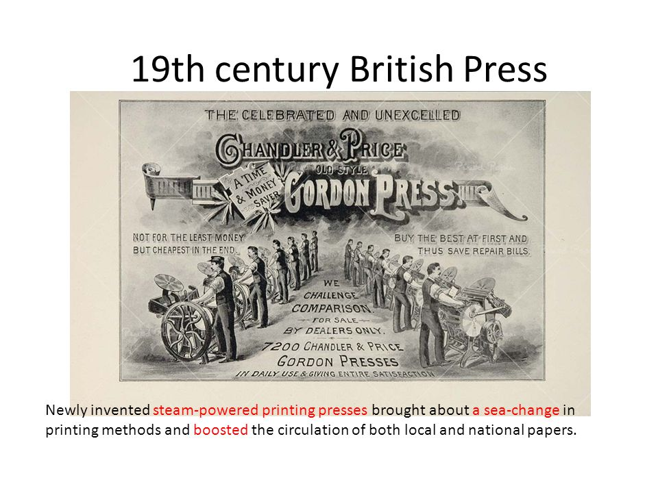 19th century British Press Newly invented steam-powered printing presses brought about a sea-change in printing methods and boosted the circulation of both local and national papers.