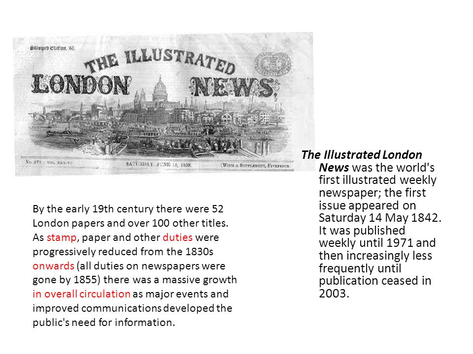 The Illustrated London News was the world s first illustrated weekly newspaper; the first issue appeared on Saturday 14 May 1842.