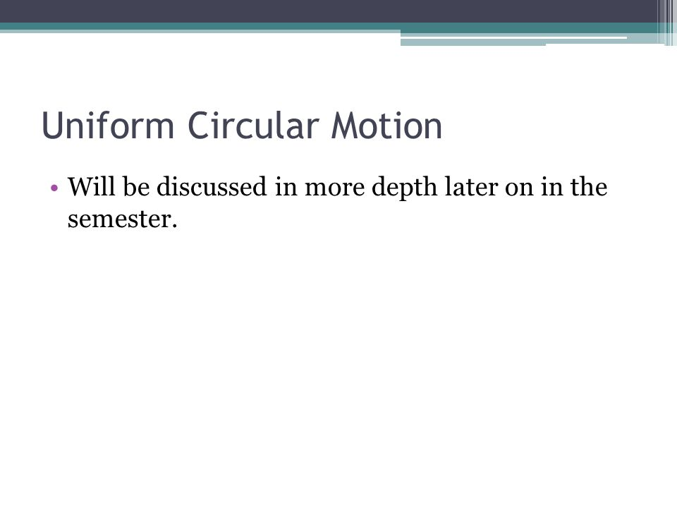 Uniform Circular Motion Will be discussed in more depth later on in the semester.