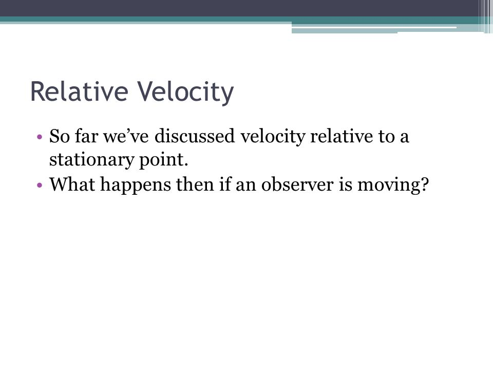 Relative Velocity So far we've discussed velocity relative to a stationary point. What happens then if an observer is moving?