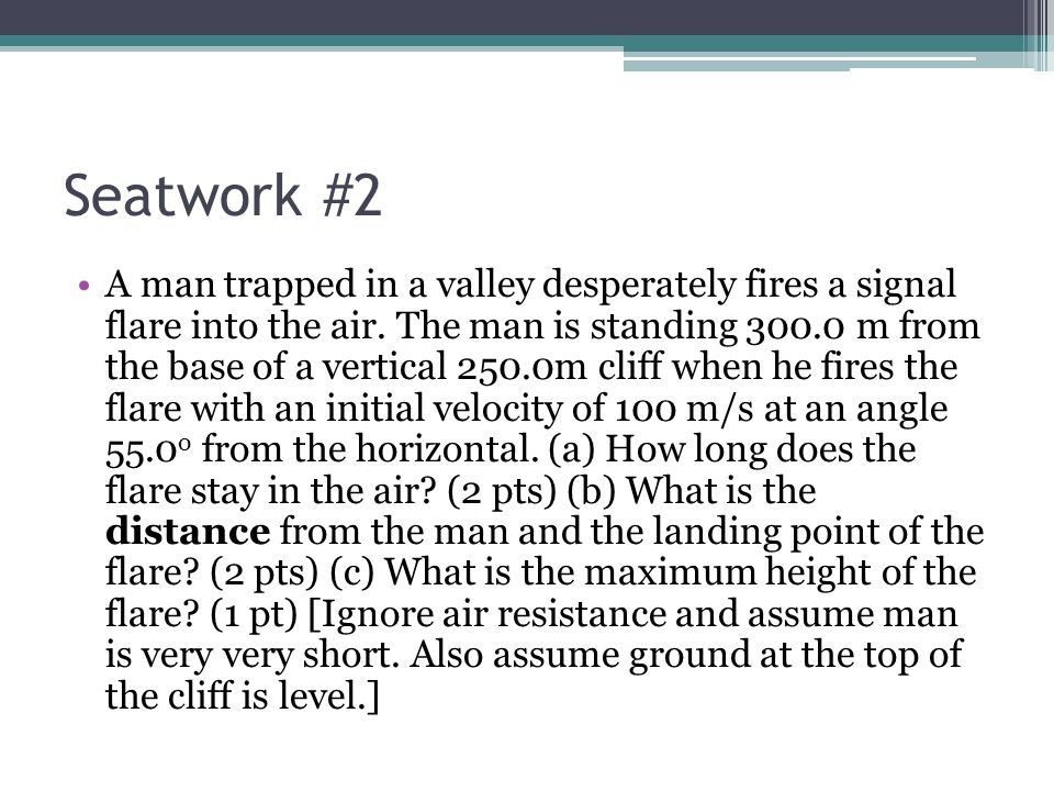 Seatwork #2 A man trapped in a valley desperately fires a signal flare into the air. The man is standing 300.0 m from the base of a vertical 250.0m cl