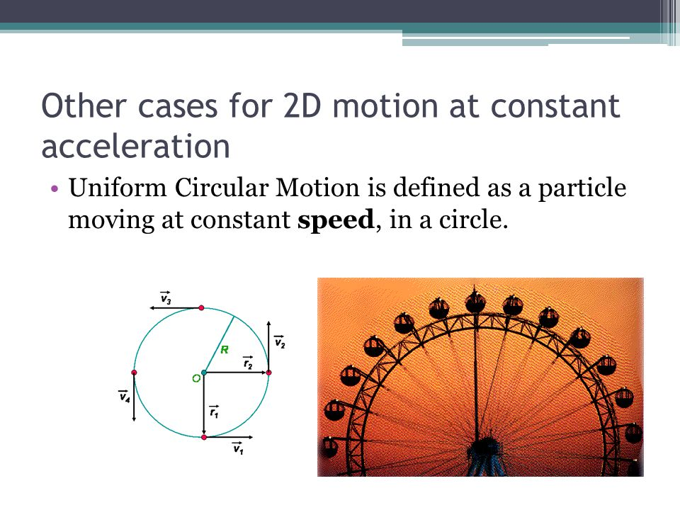 Other cases for 2D motion at constant acceleration Uniform Circular Motion is defined as a particle moving at constant speed, in a circle.
