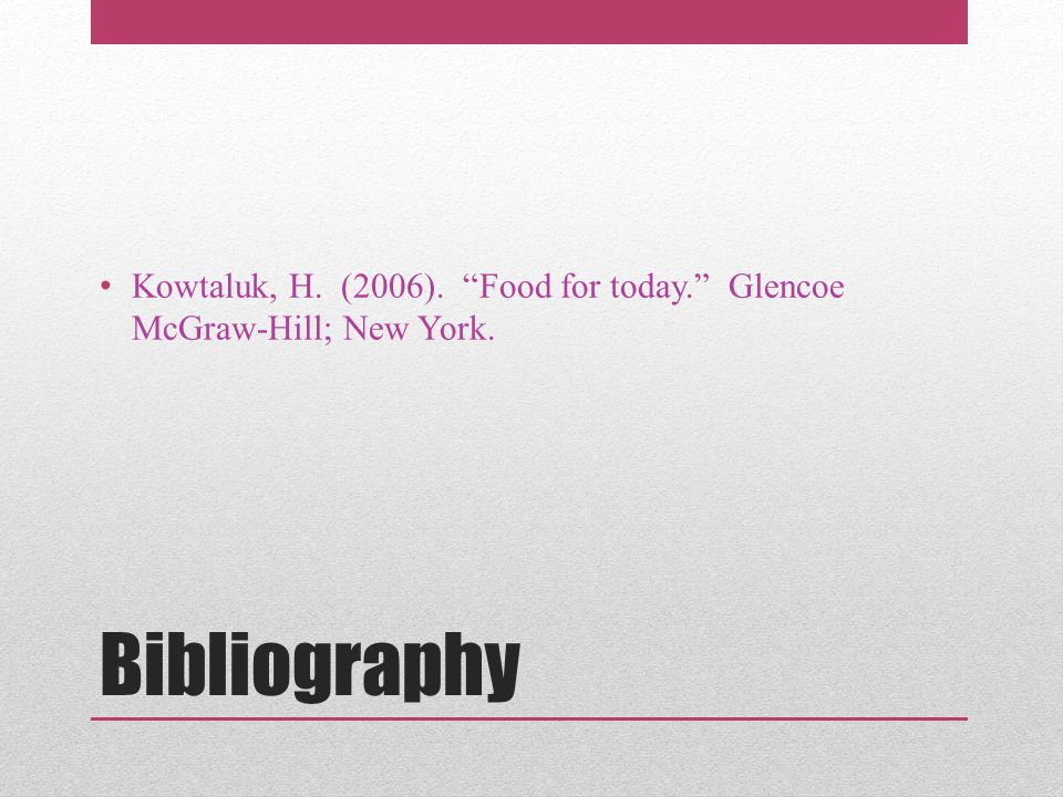 "Bibliography Kowtaluk, H. (2006). ""Food for today."" Glencoe McGraw-Hill; New York."