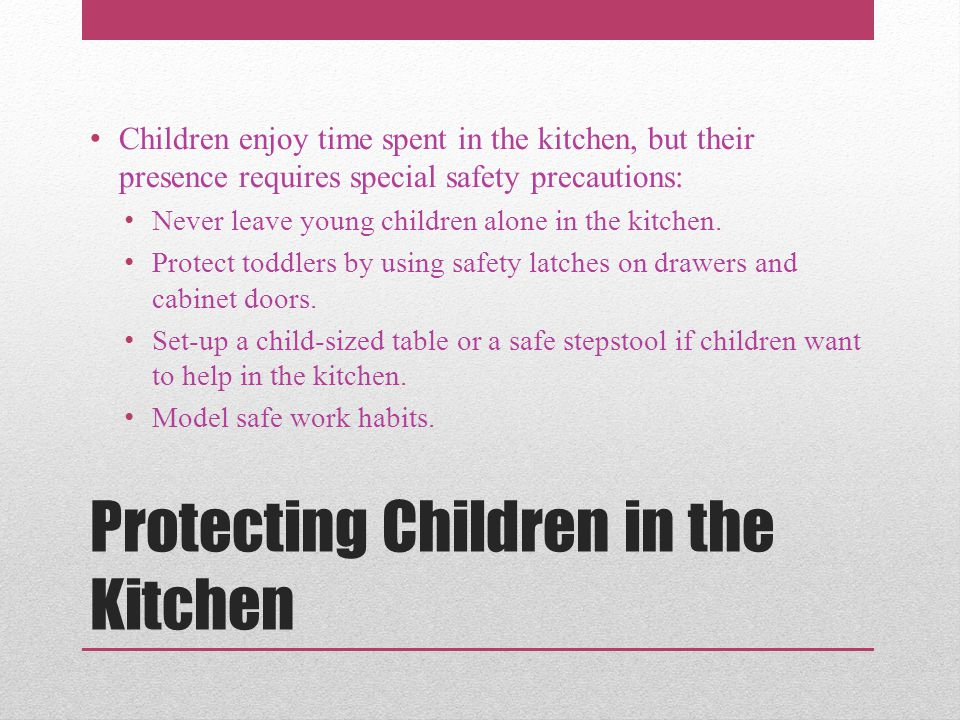 Protecting Children in the Kitchen Children enjoy time spent in the kitchen, but their presence requires special safety precautions: Never leave young