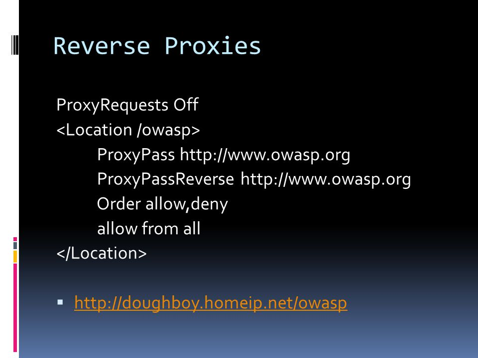 Reverse Proxies ProxyRequests Off ProxyPass http://www.owasp.org ProxyPassReverse http://www.owasp.org Order allow,deny allow from all  http://doughboy.homeip.net/owasp http://doughboy.homeip.net/owasp