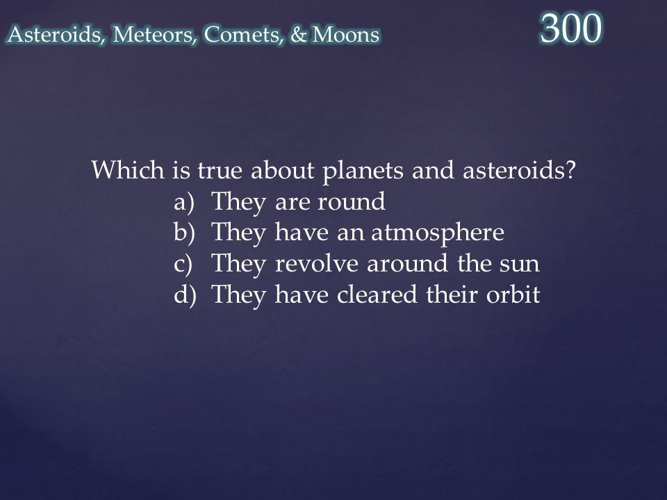 Which is true about planets and asteroids? a)They are round b)They have an atmosphere c)They revolve around the sun d)They have cleared their orbit
