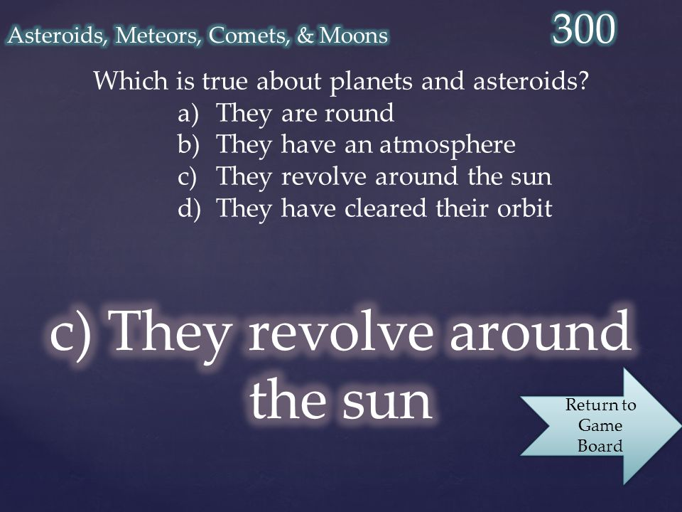 Which is true about planets and asteroids? a)They are round b)They have an atmosphere c)They revolve around the sun d)They have cleared their orbit Re