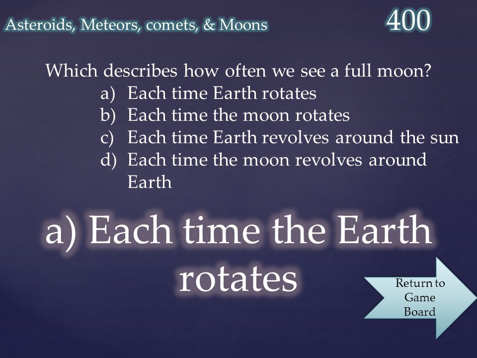 Which describes how often we see a full moon? a)Each time Earth rotates b)Each time the moon rotates c)Each time Earth revolves around the sun d)Each