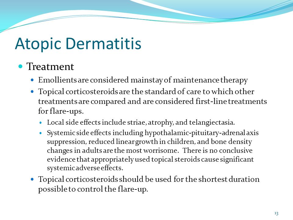 Atopic Dermatitis Treatment Emollients are considered mainstay of maintenance therapy Topical corticosteroids are the standard of care to which other treatments are compared and are considered first-line treatments for flare-ups.