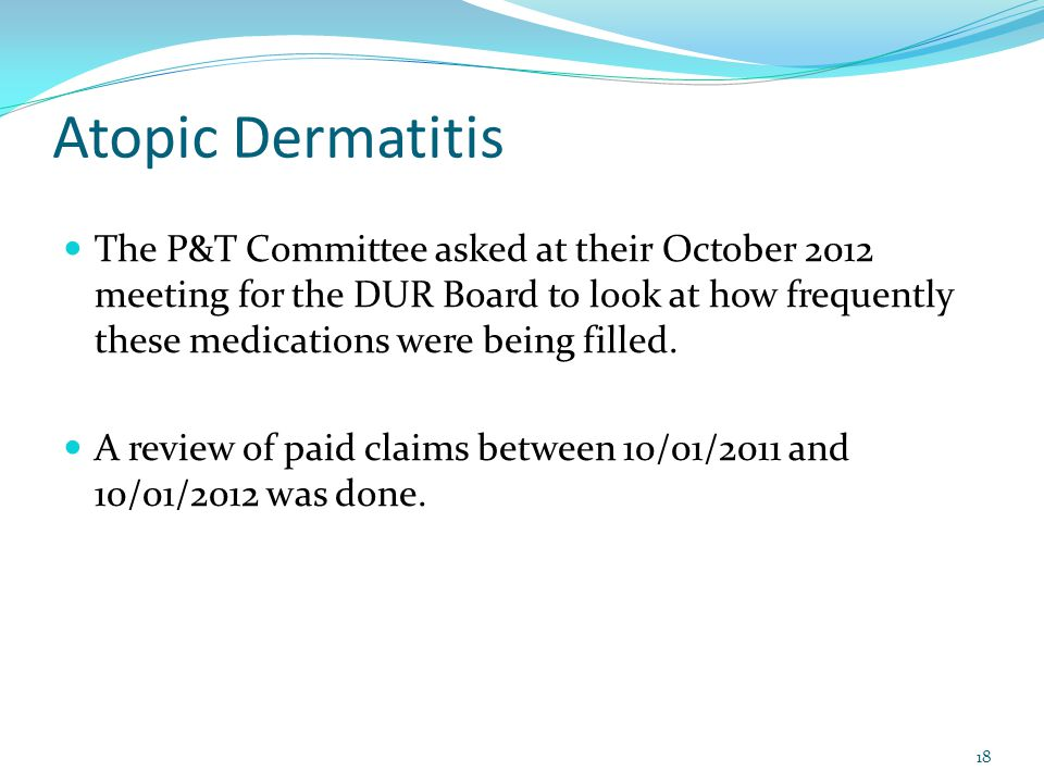 Atopic Dermatitis 18 The P&T Committee asked at their October 2012 meeting for the DUR Board to look at how frequently these medications were being filled.