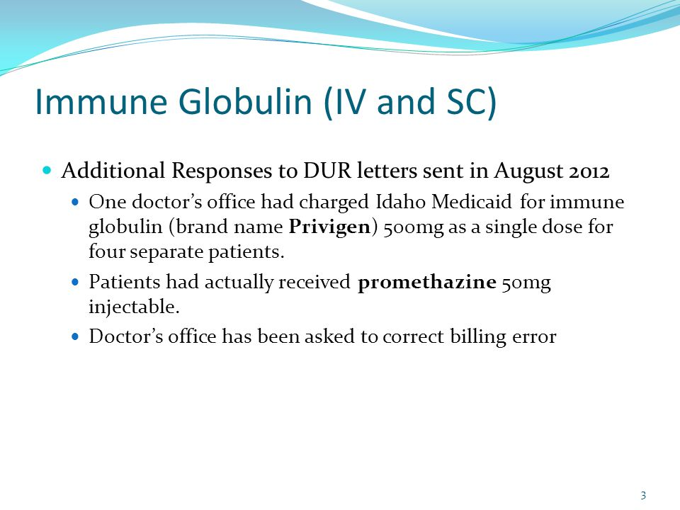 Immune Globulin (IV and SC) Additional Responses to DUR letters sent in August 2012 One doctor's office had charged Idaho Medicaid for immune globulin (brand name Privigen) 500mg as a single dose for four separate patients.