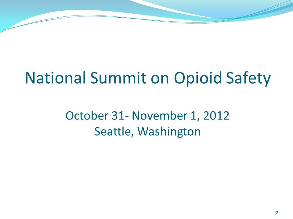 National Summit on Opioid Safety October 31- November 1, 2012 Seattle, Washington 31