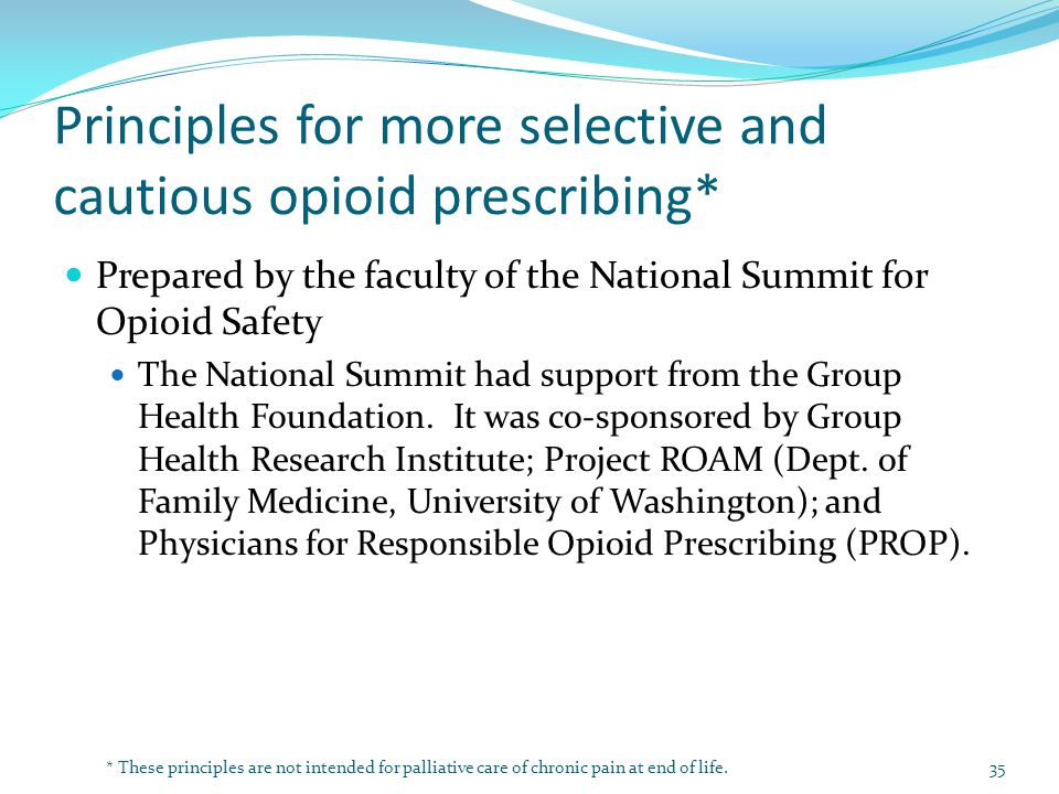 Principles for more selective and cautious opioid prescribing* Prepared by the faculty of the National Summit for Opioid Safety The National Summit had support from the Group Health Foundation.