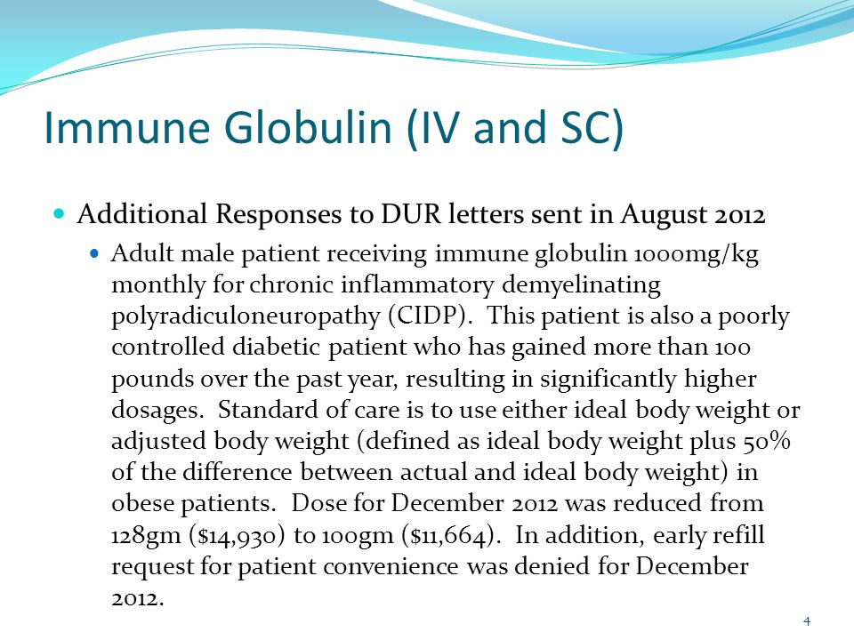 Immune Globulin (IV and SC) Additional Responses to DUR letters sent in August 2012 Adult male patient receiving immune globulin 1000mg/kg monthly for chronic inflammatory demyelinating polyradiculoneuropathy (CIDP).