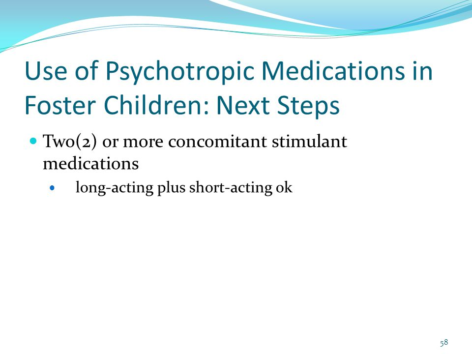 Use of Psychotropic Medications in Foster Children: Next Steps Two(2) or more concomitant stimulant medications long-acting plus short-acting ok 58