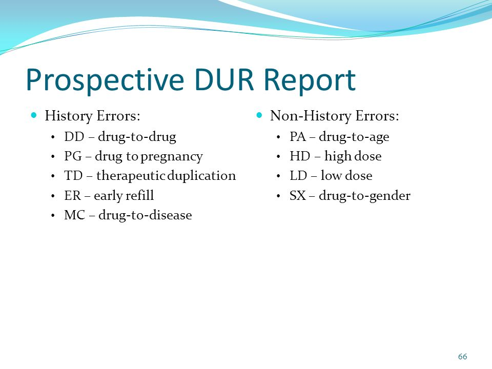 Prospective DUR Report History Errors: DD – drug-to-drug PG – drug to pregnancy TD – therapeutic duplication ER – early refill MC – drug-to-disease Non-History Errors: PA – drug-to-age HD – high dose LD – low dose SX – drug-to-gender 66