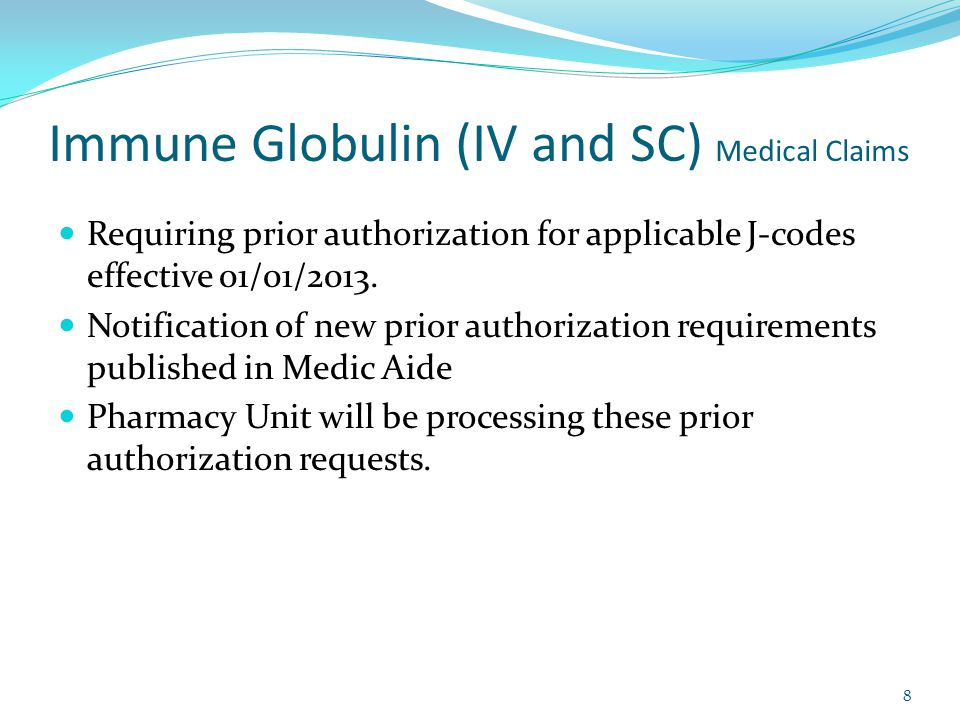 Immune Globulin (IV and SC) Medical Claims Requiring prior authorization for applicable J-codes effective 01/01/2013.
