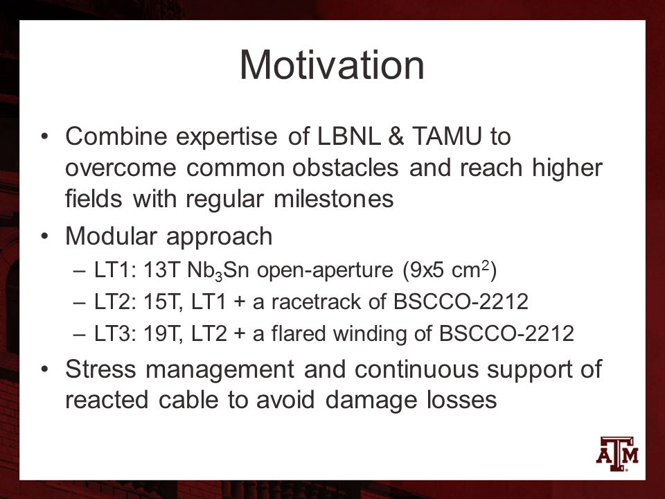 Motivation Combine expertise of LBNL & TAMU to overcome common obstacles and reach higher fields with regular milestones Modular approach –LT1: 13T Nb 3 Sn open-aperture (9x5 cm 2 ) –LT2: 15T, LT1 + a racetrack of BSCCO-2212 –LT3: 19T, LT2 + a flared winding of BSCCO-2212 Stress management and continuous support of reacted cable to avoid damage losses