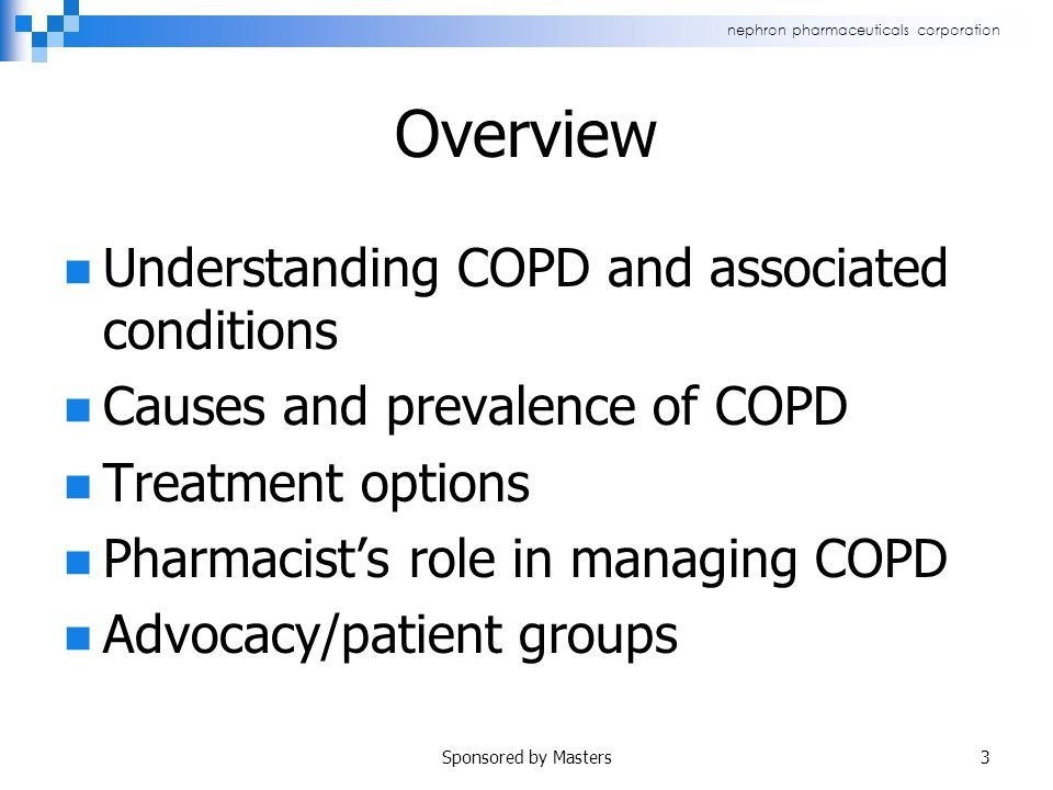 nephron pharmaceuticals corporation Overview Understanding COPD and associated conditions Causes and prevalence of COPD Treatment options Pharmacist's role in managing COPD Advocacy/patient groups Sponsored by Masters3