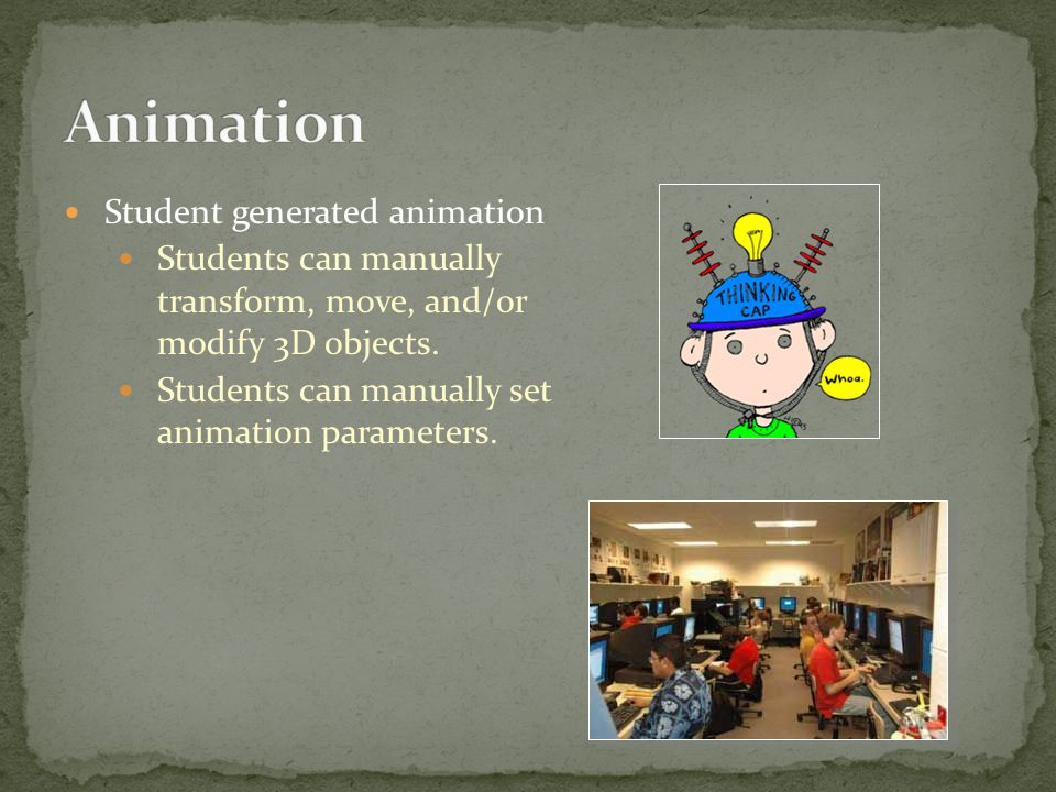 Student generated animation Students can manually transform, move, and/or modify 3D objects.
