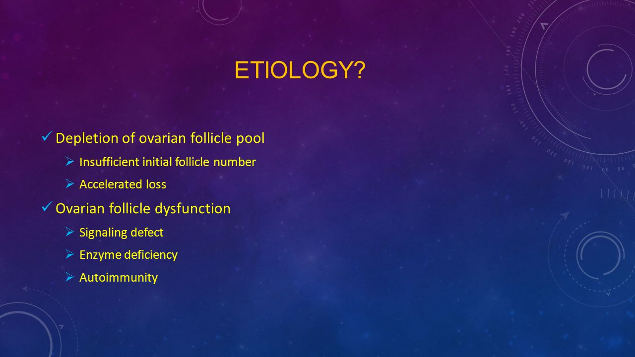 ETIOLOGY? Depletion of ovarian follicle pool  Insufficient initial follicle number  Accelerated loss Ovarian follicle dysfunction  Signaling defect