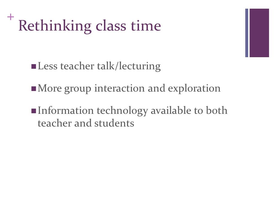 + Rethinking class time Less teacher talk/lecturing More group interaction and exploration Information technology available to both teacher and studen