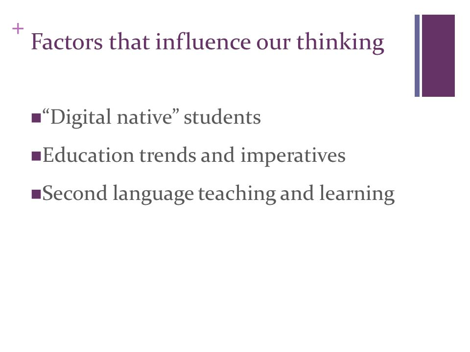+ Factors that influence our thinking Digital native students Education trends and imperatives Second language teaching and learning
