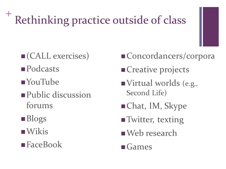 + Rethinking practice outside of class (CALL exercises) Podcasts YouTube Public discussion forums Blogs Wikis FaceBook Concordancers/corpora Creative projects Virtual worlds (e.g., Second Life) Chat, IM, Skype Twitter, texting Web research Games